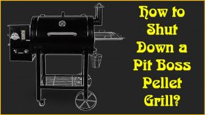How to Shut Down a Pit Boss Pellet Grill?
